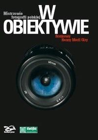 W obiektywie. Mistrzowie fotografii polskiej. Rozmowy Hanny Marii Gizy