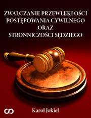 Zwalczanie przewleklosci postepowania cywilnego oraz stronniczosci sedziego - Zwalczanie przewlekłości postępowania cywilnego oraz stronniczości sędziego Karol Jokiel