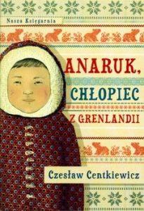 Anaruk chlopiec z Grenlandii 205x300 - Anaruk chłopiec z GrenlandiiCzesław Centkiewicz