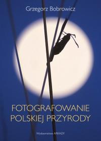 Fotografowanie polskiej przyrody - Fotografowanie polskiej przyrodyGrzegorz Bobrowicz