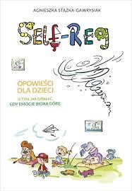 Self Reg - Self-Reg Opowieści dla dzieci o tym jak działać gdy emocje biorą górę Agnieszka Stążka-Gawrysiak